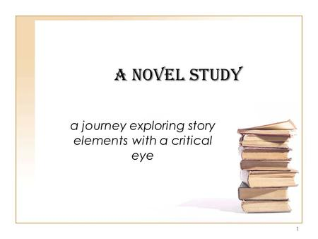 1 A Novel Study a journey exploring story elements with a critical eye.