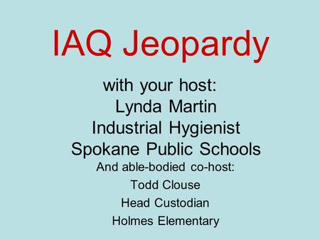 IAQ Jeopardy with your host: Lynda Martin Industrial Hygienist Spokane Public Schools And able-bodied co-host: Todd Clouse Head Custodian Holmes Elementary.