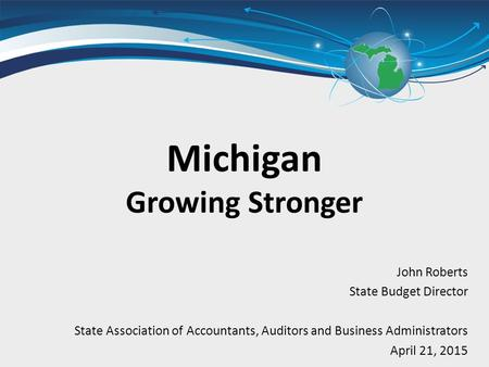 John Roberts State Budget Director State Association of Accountants, Auditors and Business Administrators April 21, 2015 Michigan Growing Stronger.