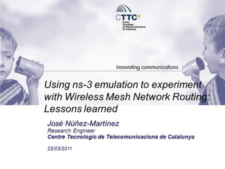 Using ns-3 emulation to experiment with Wireless Mesh Network Routing: Lessons learned José Núñez-Martínez Research Engineer Centre Tecnologic de Telecomunicacions.