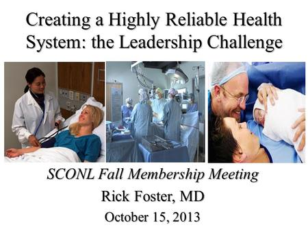 Creating a Highly Reliable Health System: the Leadership Challenge SCONL Fall Membership Meeting Rick Foster, MD October 15, 2013.