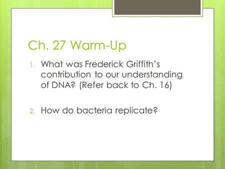 Ch. 27 Warm-Up 1. What was Frederick Griffith's contribution to our understanding of DNA? (Refer back to Ch. 16) 2. How do bacteria replicate?
