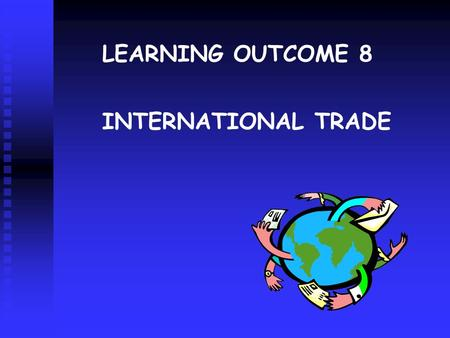 INTERNATIONAL TRADE LEARNING OUTCOME 8. THE BENEFITS OF TRADE Absolute Advantage Comparative Advantage Economies of Large Scale When a country can produce.