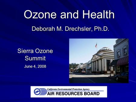 Ozone and Health Deborah M. Drechsler, Ph.D. Sierra Ozone Summit June 4, 2008.