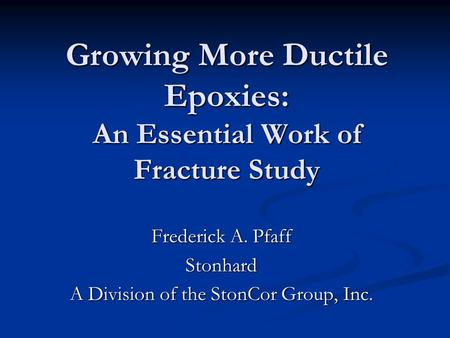 Growing More Ductile Epoxies: An Essential Work of Fracture Study Frederick A. Pfaff Stonhard A Division of the StonCor Group, Inc.