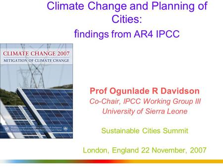Climate Change and Planning of Cities: f indings from AR4 IPCC Prof Ogunlade R Davidson Co-Chair, IPCC Working Group III University of Sierra Leone Sustainable.