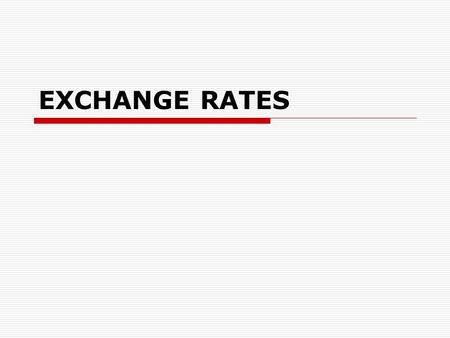 EXCHANGE RATES. The exchange rate  A rate......... which one.......... can be exchanged for another.  The value of another country's currency  the.