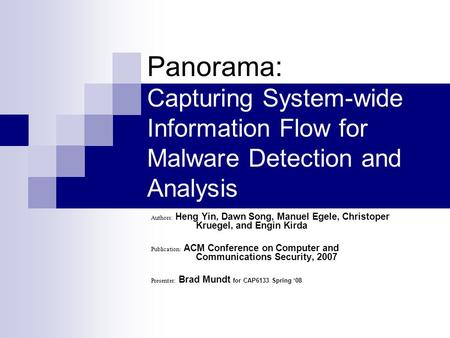 Panorama: Capturing System-wide Information Flow for Malware Detection and Analysis Authors: Heng Yin, Dawn Song, Manuel Egele, Christoper Kruegel, and.
