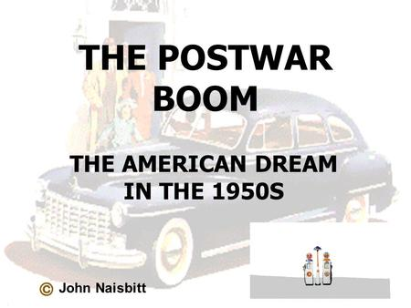 THE POSTWAR BOOM THE AMERICAN DREAM IN THE 1950S John Naisbitt.
