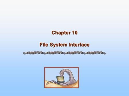 Chapter 10 File System Interface. 10.2 Silberschatz, Galvin and Gagne ©2005 Operating System Concepts – 7 th Edition, Jan 1, 2005 Chapter 10: File System.