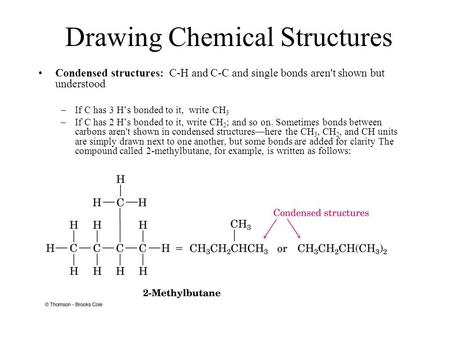 Drawing Chemical Structures Condensed structures: C-H and C-C and single bonds aren't shown but understood –If C has 3 H's bonded to it, write CH 3 –If.