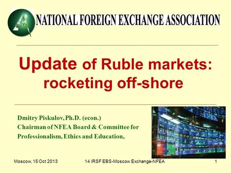 Moscow, 15 Oct 201314 IRSF EBS-Moscow Exchange-NFEA1 Update of Ruble markets: rocketing off-shore Dmitry Piskulov, Ph.D. (econ.) Chairman of NFEA Board.