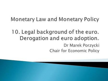 Dr Marek Porzycki Chair for Economic Policy.  Treaty provisions on the euro  Euro regulations  Derogation and adoption of the euro  Opt-out  Convergence.
