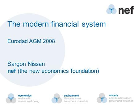 The modern financial system Eurodad AGM 2008 Sargon Nissan nef (the new economics foundation)