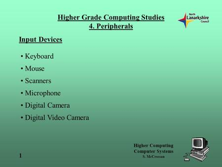 Higher Computing Computer Systems S. McCrossan 1 Higher Grade Computing Studies 4. Peripherals Input Devices Keyboard Mouse Scanners Microphone Digital.