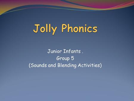 Junior Infants. Group 5 (Sounds and Blending Activities)