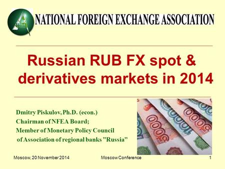 Moscow, 20 November 2014Moscow Conference1 Russian RUB FX spot & derivatives markets in 2014 Dmitry Piskulov, Ph.D. (econ.) Chairman of NFEA Board; Member.