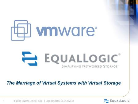 © 2006 EQUALLOGIC, INC. │ ALL RIGHTS RESERVED 1 The Marriage of Virtual Systems with Virtual Storage.
