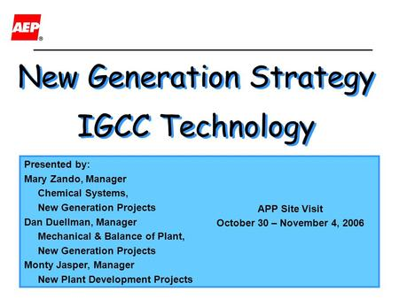 1 New Generation Strategy IGCC Technology New Generation Strategy IGCC Technology Presented by: Mary Zando, Manager Chemical Systems, New Generation Projects.