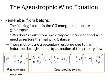 "The Ageostrophic Wind Equation Remember from before: – The ""forcing"" terms in the QG omega equation are geostrophic – ""Weather"" results from ageostrophic."