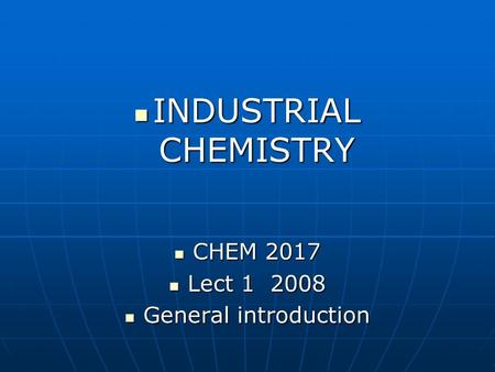 INDUSTRIAL CHEMISTRY INDUSTRIAL CHEMISTRY CHEM 2017 CHEM 2017 Lect 1 2008 Lect 1 2008 General introduction General introduction.