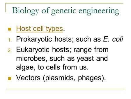 Biology of genetic engineering Host cell types. Host cell types 1. Prokaryotic hosts; such as E. coli 2. Eukaryotic hosts; range from microbes, such as.
