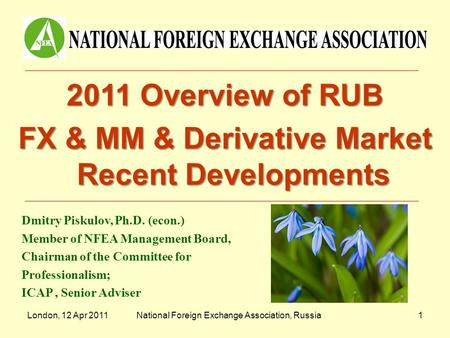 London, 12 Apr 2011National Foreign Exchange Association, Russia1 2011 Overview of RUB FX & MM & Derivative Market Recent Developments Dmitry Piskulov,