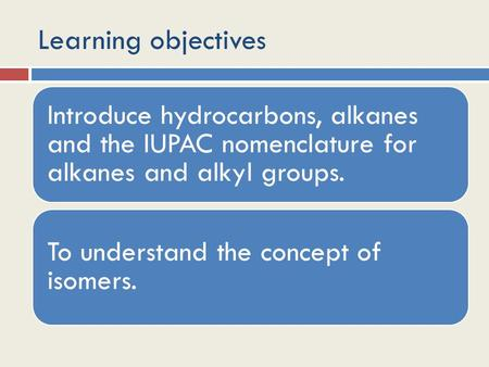 Learning objectives Introduce hydrocarbons, alkanes and the IUPAC nomenclature for alkanes and alkyl groups. To understand the concept of isomers.