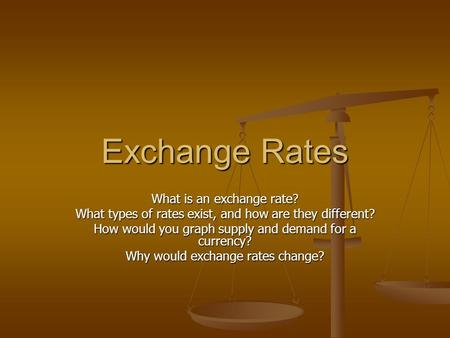 Exchange Rates What is an exchange rate? What types of rates exist, and how are they different? How would you graph supply and demand for a currency? Why.