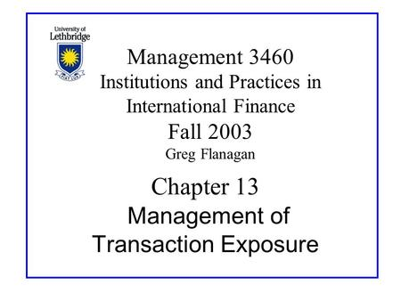 Chapter 13 Management of Transaction Exposure Management 3460 Institutions and Practices in International Finance Fall 2003 Greg Flanagan.