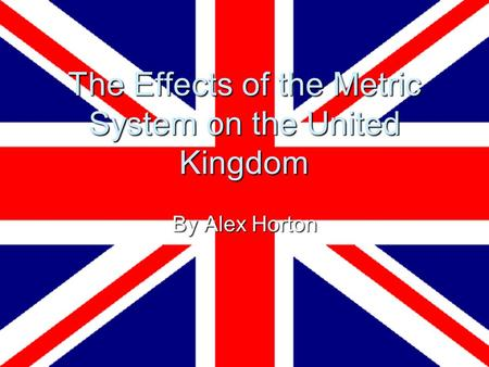 The Effects of the Metric System on the United Kingdom By Alex Horton.