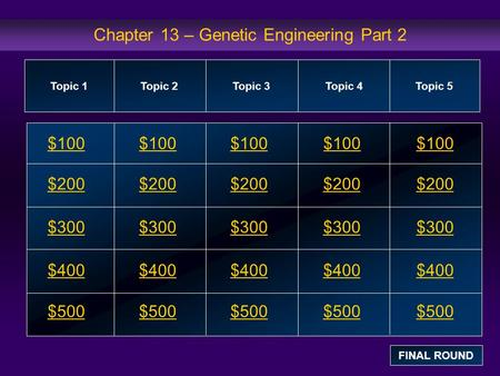 Chapter 13 – Genetic Engineering Part 2 $100 $200 $300 $400 $500 $100$100$100 $200 $300 $400 $500 Topic 1Topic 2Topic 3Topic 4 Topic 5 FINAL ROUND.