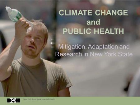 New York State Department of Health CLIMATE CHANGE and PUBLIC HEALTH Mitigation, Adaptation and Research in New York State.
