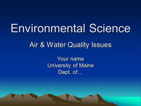 Environmental Science Air & Water Quality Issues Your name University of Maine Dept. of…