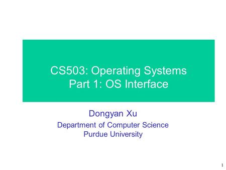 1 CS503: Operating Systems Part 1: OS Interface Dongyan Xu Department of Computer Science Purdue University.