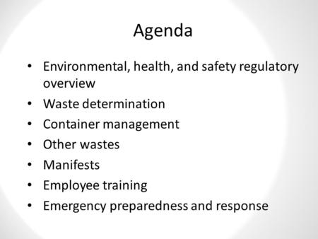 Agenda Environmental, health, and safety regulatory overview Waste determination Container management Other wastes Manifests Employee training Emergency.