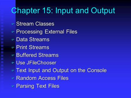Chapter 15: Input and Output F Stream Classes F Processing External Files F Data Streams F Print Streams F Buffered Streams F Use JFileChooser F Text Input.