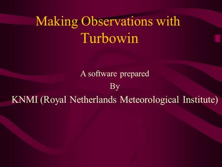 Making Observations with Turbowin A software prepared By KNMI (Royal Netherlands Meteorological Institute)