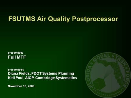 FSUTMS Air Quality Postprocessor presented to Full MTF presented by Diana Fields, FDOT Systems Planning Keli Paul, AICP, Cambridge Systematics November.