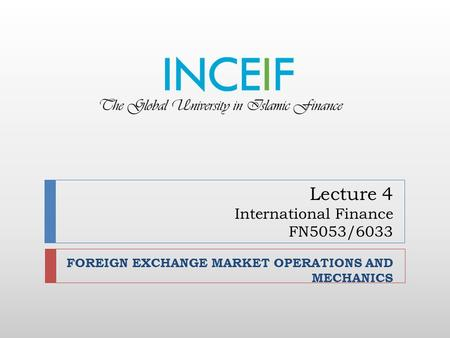 Lecture 4 International Finance FN5053/6033 FOREIGN EXCHANGE MARKET OPERATIONS AND MECHANICS.