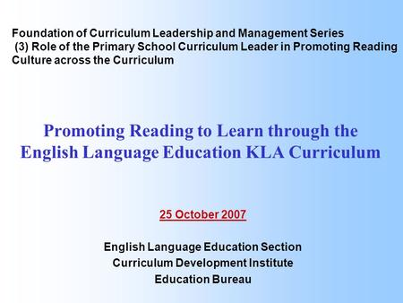 Promoting Reading to Learn through the English Language Education KLA Curriculum 25 October 2007 English Language Education Section Curriculum Development.