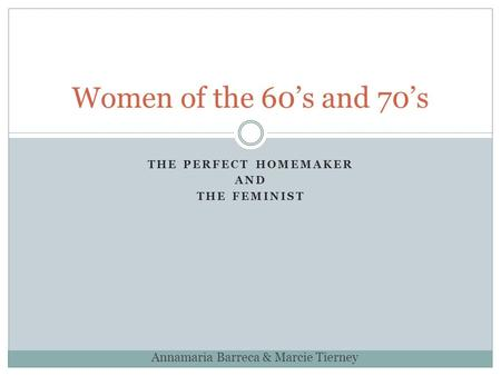 THE PERFECT HOMEMAKER AND THE FEMINIST Women of the 60's and 70's Annamaria Barreca & Marcie Tierney.