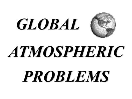 ATMOSPHERICPROBLEMS GLOBAL. Global Climate Change.