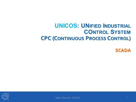 CPC (C ONTINUOUS P ROCESS C ONTROL ) SCADA UNICOS: UN IFIED I NDUSTRIAL CO NTROL S YSTEM CPC (C ONTINUOUS P ROCESS C ONTROL ) SCADA 1 Marco Boccioli -