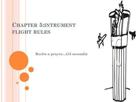 C HAPTER 5: INTRUMENT FLIGHT RULES Recite a prayer…(15 seconds)