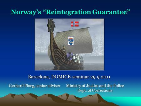 "Ministry of Justice and the Police Dept. of Corrections Norway's ""Reintegration Guarantee"" Gerhard Ploeg, senior adviser Barcelona, DOMICE-seminar 29.9.2011."