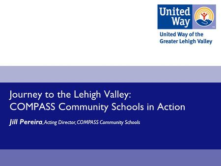 Journey to the Lehigh Valley: COMPASS Community Schools in Action Jill Pereira, Acting Director, COMPASS Community Schools.
