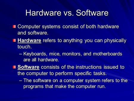 Hardware vs. Software Computer systems consist of both hardware and software. Hardware refers to anything you can physically touch. –Keyboards, mice, monitors,