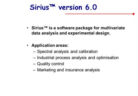 Sirius™ version 6.0 Sirius™ is a software package for multivariate data analysis and experimental design. Application areas: Spectral analysis and calibration.