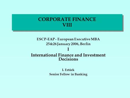 CORPORATE FINANCE VIII ESCP-EAP - European Executive MBA 25&26 January 2006, Berlin I International Finance and Investment Decisions I. Ertürk Senior Fellow.